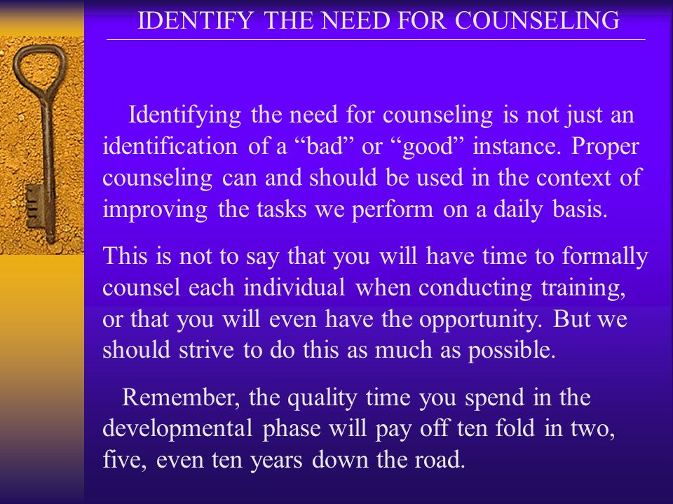 IDENTIFY THE NEED FOR COUNSELING Identifying the need for counseling is not just an identification of a bad or good instance. Proper counseling can an