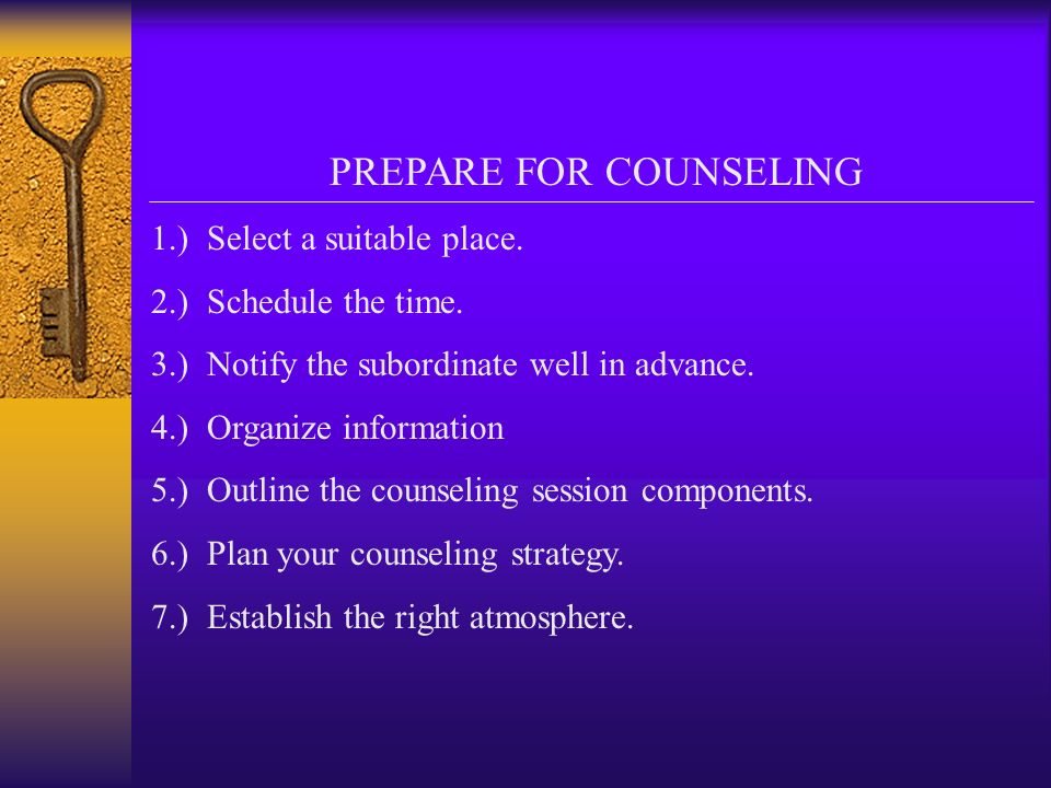 PREPARE FOR COUNSELING 1.) Select a suitable place. 2.) Schedule the time. 3.) Notify the subordinate well in advance. 4.) Organize information 5.) Ou