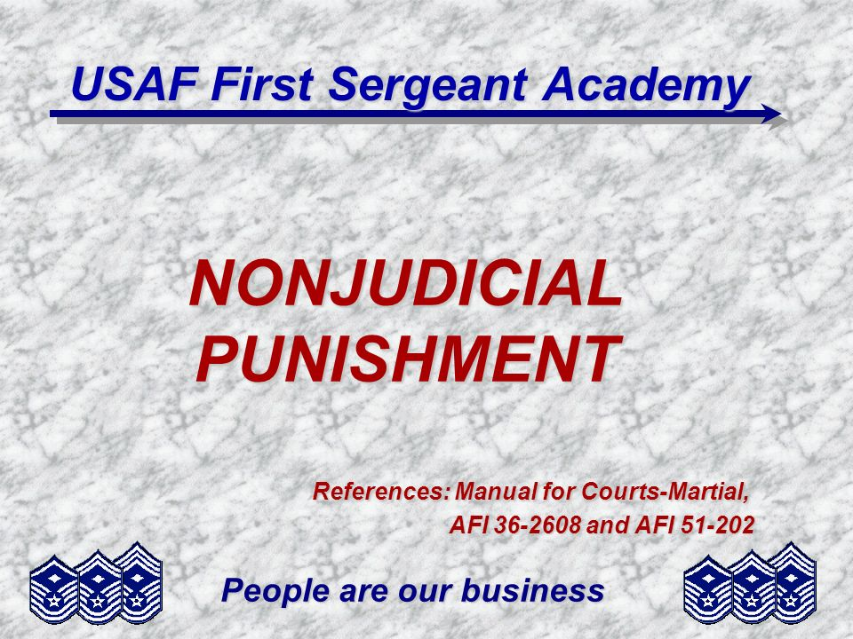People are our business NONJUDICIAL PUNISHMENT References: Manual for Courts-Martial, AFI 36-2608 and AFI 51-202 USAF First Sergeant Academy