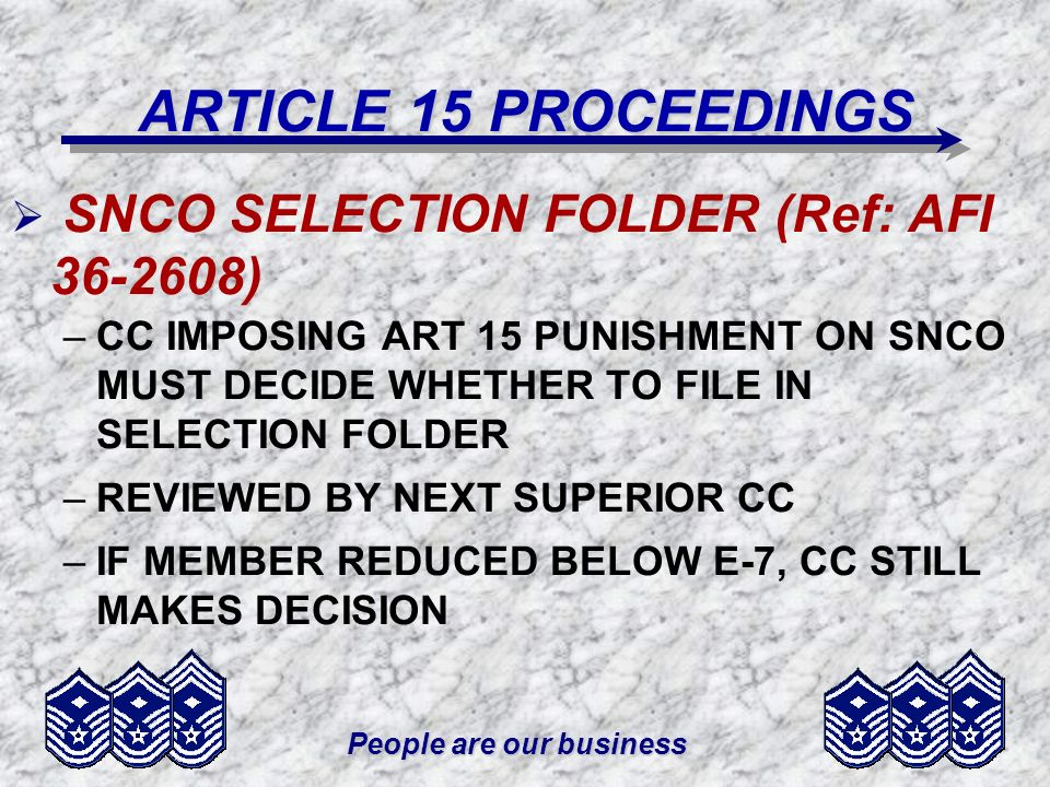 People are our business ARTICLE 15 PROCEEDINGS SNCO SELECTION FOLDER (Ref: AFI 36-2608) –CC IMPOSING ART 15 PUNISHMENT ON SNCO MUST DECIDE WHETHER TO
