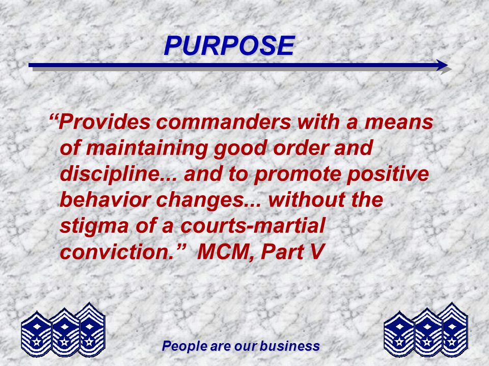 People are our business PURPOSE REHABILITATION (Nature is actually punishment) PROVIDES A FAIR, SWIFT AND EFFICIENT METHOD TO DEAL WITH OFFENSES TOO SERIOUS TO BE HANDLED ADMINISTRATIVELY, BUT NOT SERIOUS ENOUGH FOR COURTS-MARTIAL