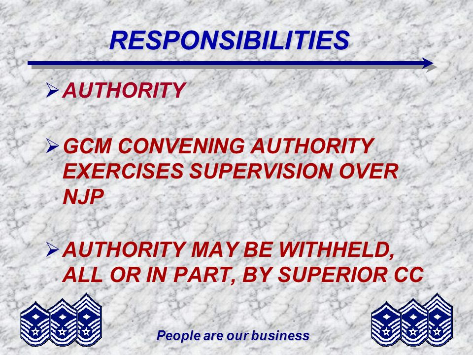 People are our businessRESPONSIBILITIES COMMANDERS MUST: –BE CONVINCED THE ACCUSED PERSON COMMITTED AN OFFENSE UNDER THE UCMJ CONSULT THE SJA –ARTICLE 15 - STANDARDS OF PROOF, OR RULES OF EVIDENCE NOT REQUIRED; THE ACCUSED CAN DEMAND TRIAL BY COURT-MARTIAL
