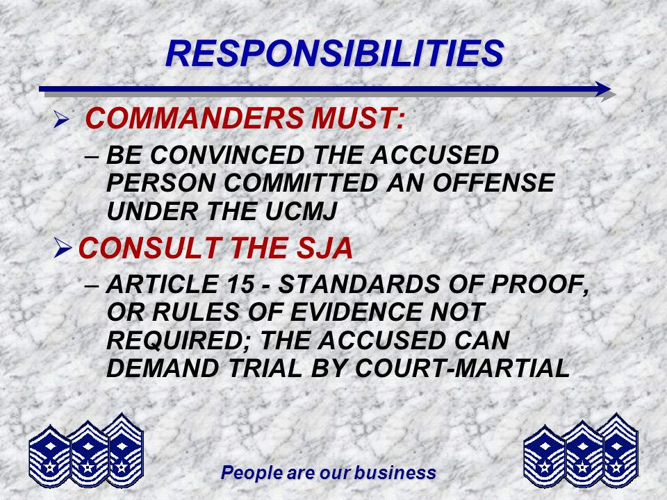 People are our businessRESPONSIBILITIES COMMANDERS MUST: –BE CONVINCED THE ACCUSED PERSON COMMITTED AN OFFENSE UNDER THE UCMJ CONSULT THE SJA –ARTICLE