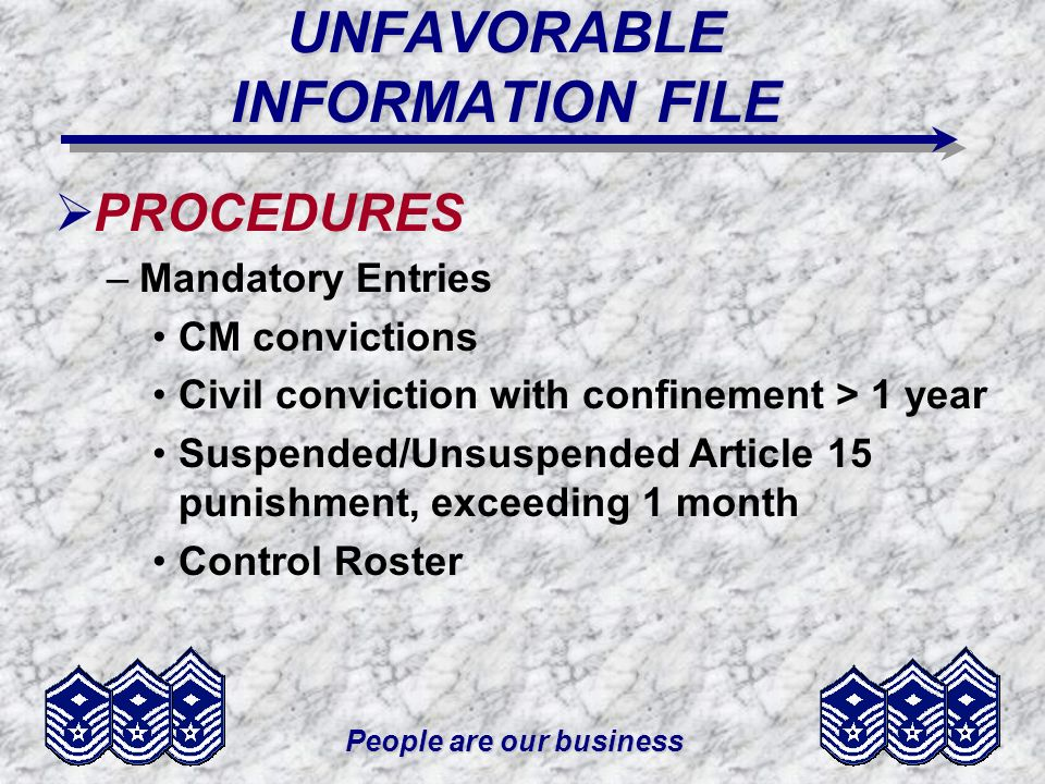 People are our business UNFAVORABLE INFORMATION FILE PROCEDURES –Mandatory Entries CM convictions Civil conviction with confinement > 1 year Suspended
