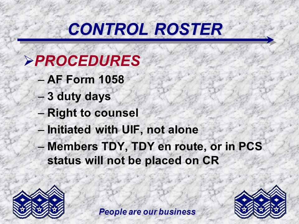 People are our business CONTROL ROSTER PROCEDURES –AF Form 1058 –3 duty days –Right to counsel –Initiated with UIF, not alone –Members TDY, TDY en rou