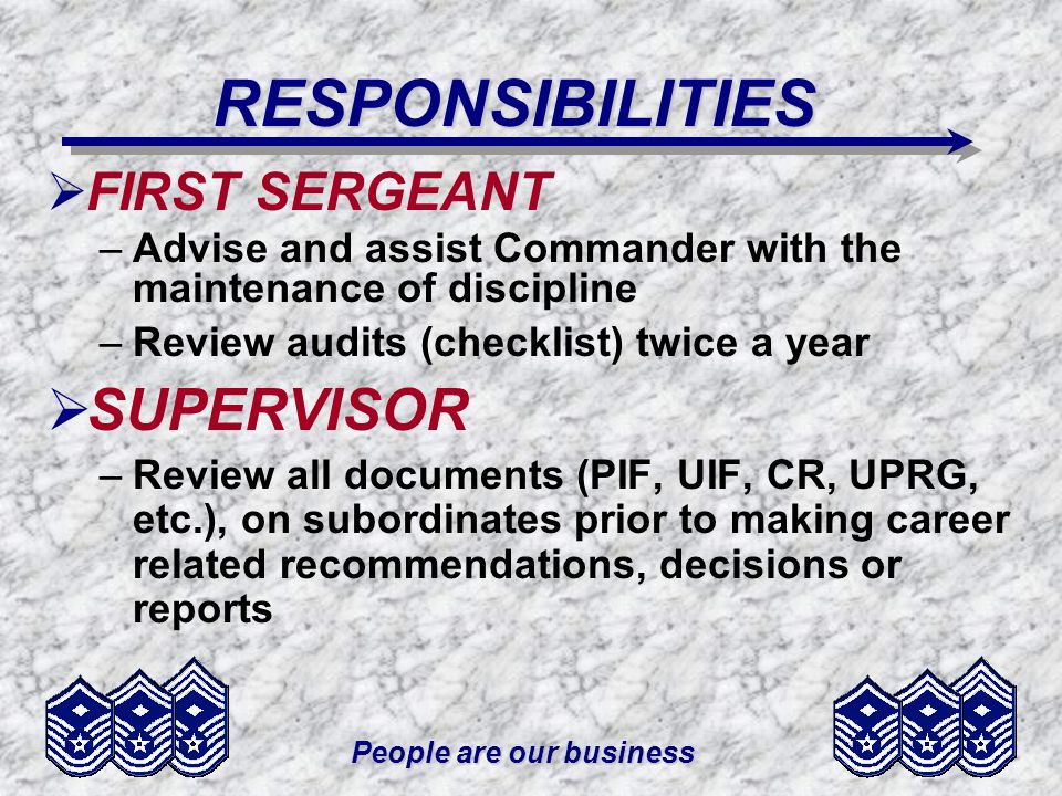 People are our business RESPONSIBILITIES FIRST SERGEANT –Advise and assist Commander with the maintenance of discipline –Review audits (checklist) twi