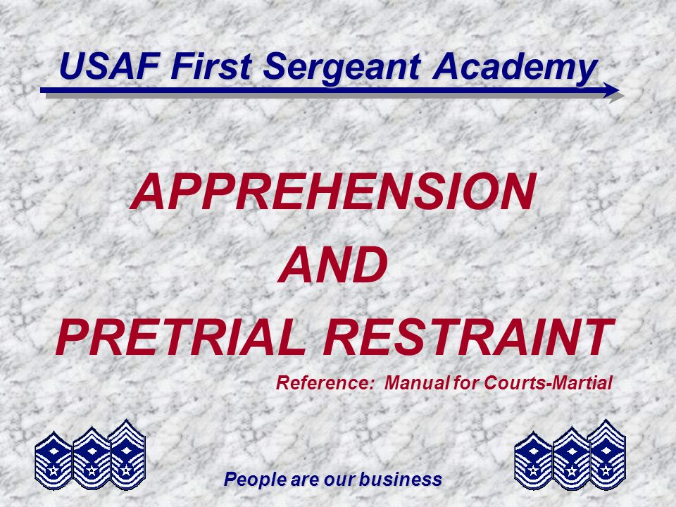 People are our business USAF First Sergeant Academy APPREHENSION AND PRETRIAL RESTRAINT Reference: Manual for Courts-Martial