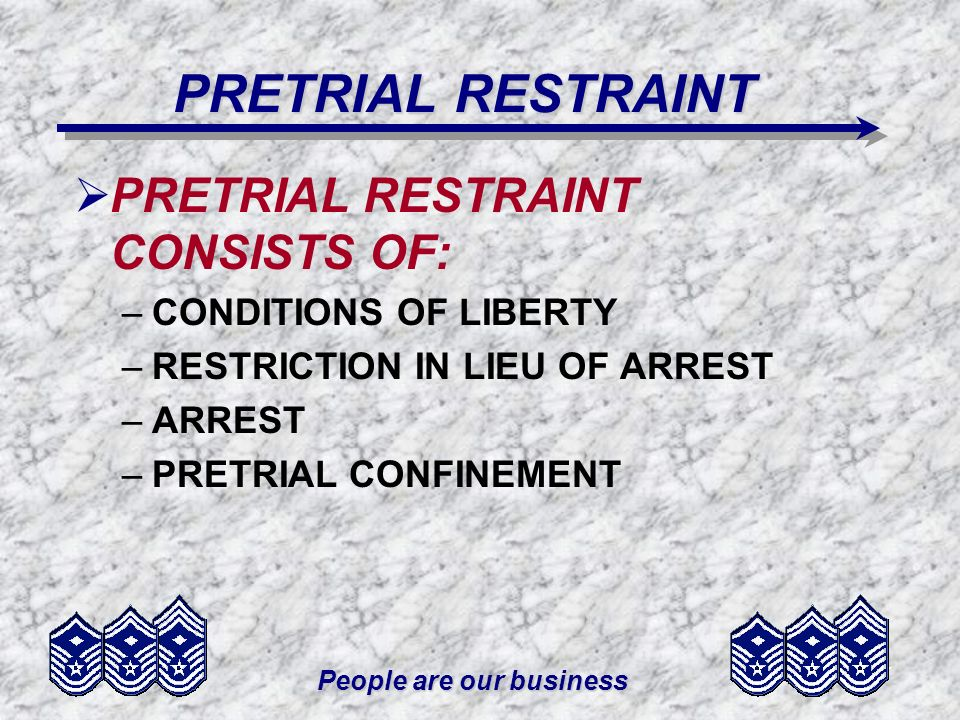 People are our business PRETRIAL RESTRAINT PRETRIAL RESTRAINT CONSISTS OF: –CONDITIONS OF LIBERTY –RESTRICTION IN LIEU OF ARREST –ARREST –PRETRIAL CON