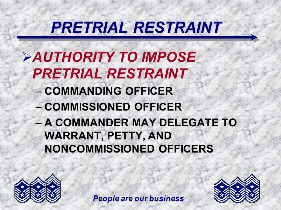 People are our business PRETRIAL RESTRAINT AUTHORITY TO IMPOSE PRETRIAL RESTRAINT –COMMANDING OFFICER –COMMISSIONED OFFICER –A COMMANDER MAY DELEGATE