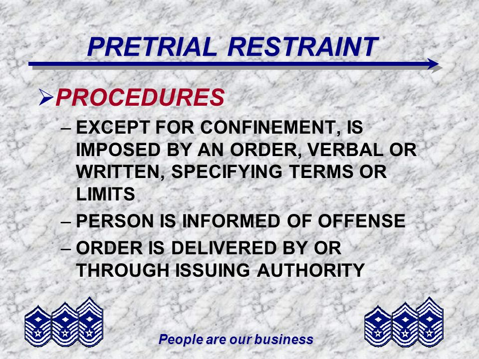 People are our business PRETRIAL RESTRAINT PROCEDURES –EXCEPT FOR CONFINEMENT, IS IMPOSED BY AN ORDER, VERBAL OR WRITTEN, SPECIFYING TERMS OR LIMITS –