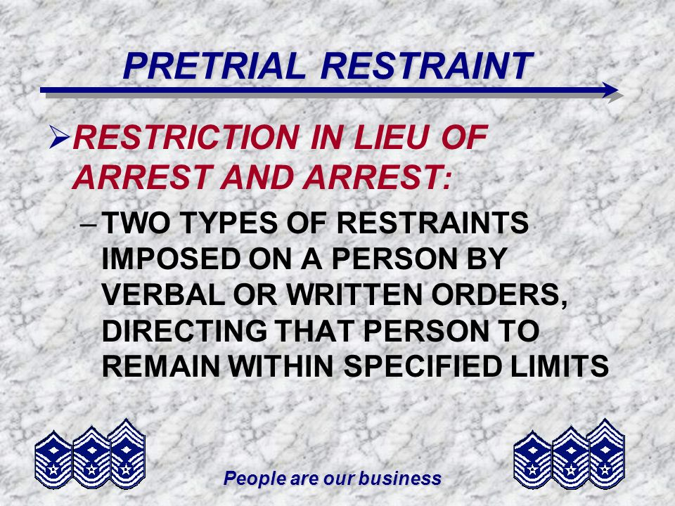 People are our business PRETRIAL RESTRAINT A RESTRICTION IN LIEU OF ARREST AND ARREST : –TWO TYPES OF RESTRAINTS IMPOSED ON A PERSON BY VERBAL OR WRIT