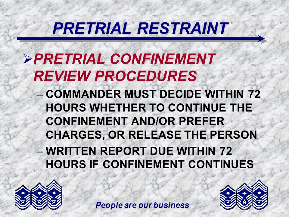 People are our business PRETRIAL RESTRAINT PRETRIAL CONFINEMENT REVIEW PROCEDURES –COMMANDER MUST DECIDE WITHIN 72 HOURS WHETHER TO CONTINUE THE CONFI