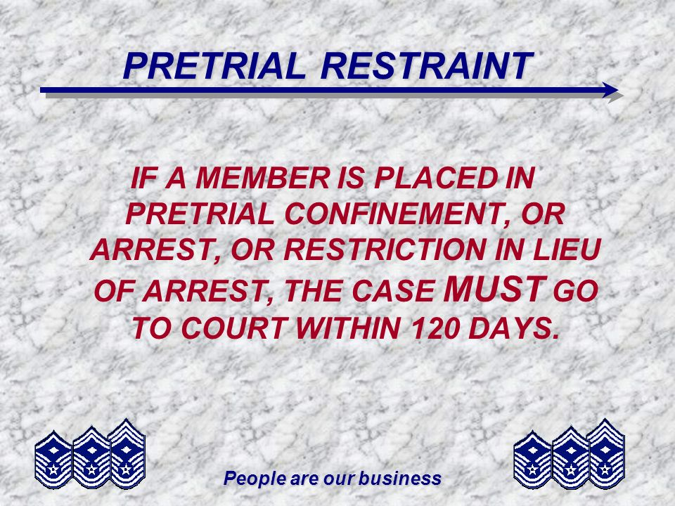 People are our business PRETRIAL RESTRAINT IF A MEMBER IS PLACED IN PRETRIAL CONFINEMENT, OR ARREST, OR RESTRICTION IN LIEU OF ARREST, THE CASE MUST G