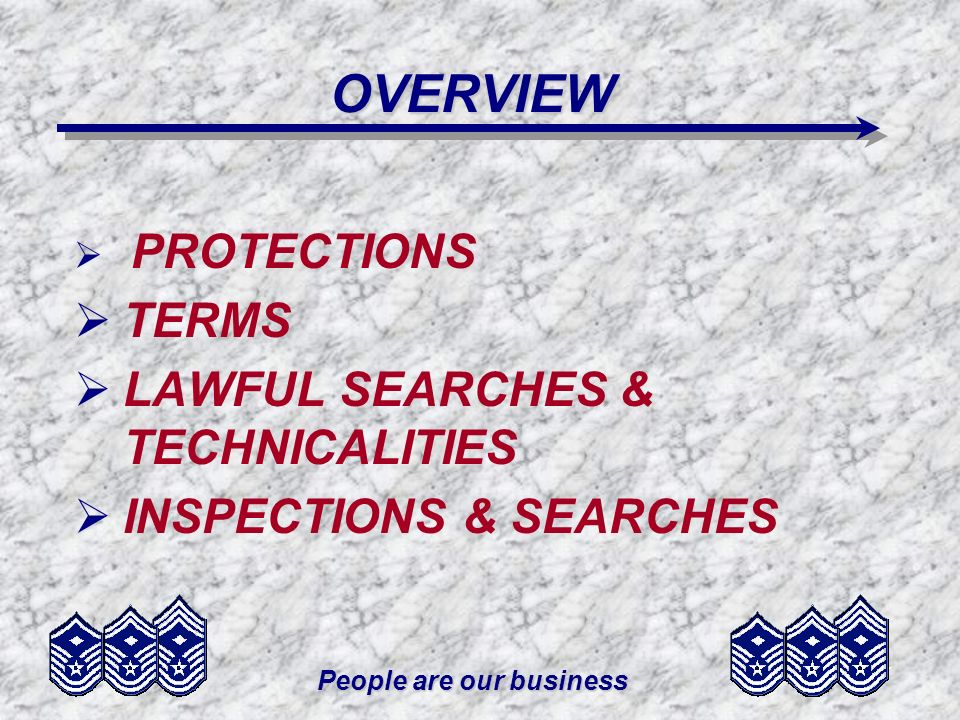 People are our business OVERVIEW PROTECTIONS TERMS LAWFUL SEARCHES & TECHNICALITIES INSPECTIONS & SEARCHES