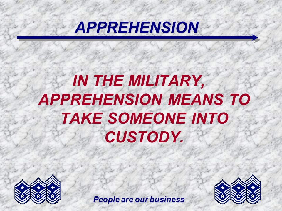 People are our business APPREHENSION IN THE MILITARY, APPREHENSION MEANS TO TAKE SOMEONE INTO CUSTODY.