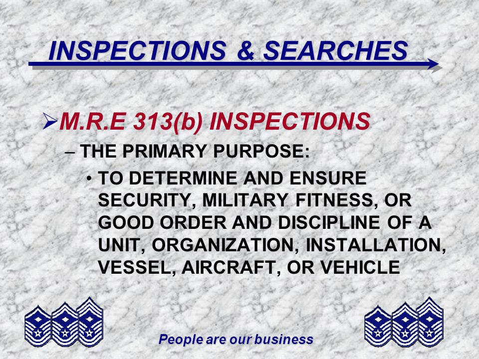 People are our business INSPECTIONS & SEARCHES M.R.E 313(b) INSPECTIONS –THE PRIMARY PURPOSE: TO DETERMINE AND ENSURE SECURITY, MILITARY FITNESS, OR G