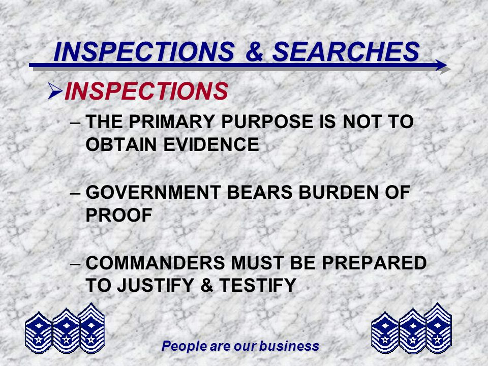 People are our business INSPECTIONS & SEARCHES INSPECTIONS –THE PRIMARY PURPOSE IS NOT TO OBTAIN EVIDENCE –GOVERNMENT BEARS BURDEN OF PROOF –COMMANDER