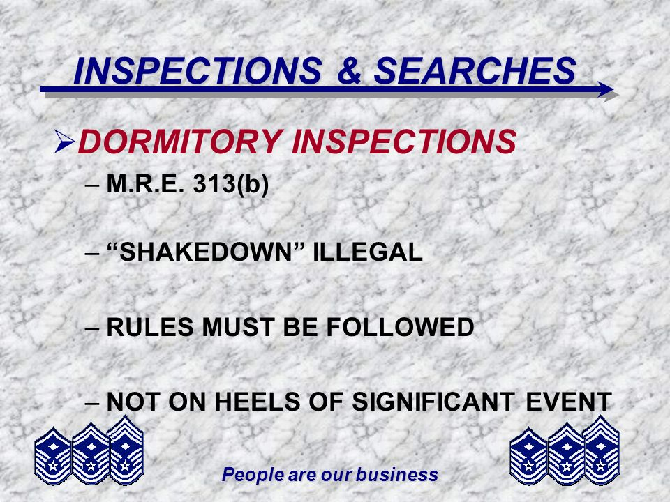 People are our business INSPECTIONS & SEARCHES DORMITORY INSPECTIONS –M.R.E. 313(b) –SHAKEDOWN ILLEGAL –RULES MUST BE FOLLOWED –NOT ON HEELS OF SIGNIF