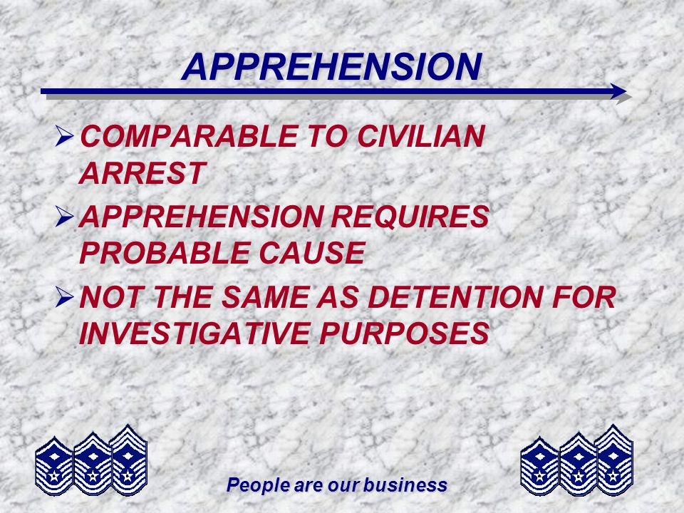 People are our business APPREHENSION COMPARABLE TO CIVILIAN ARREST APPREHENSION REQUIRES PROBABLE CAUSE NOT THE SAME AS DETENTION FOR INVESTIGATIVE PU