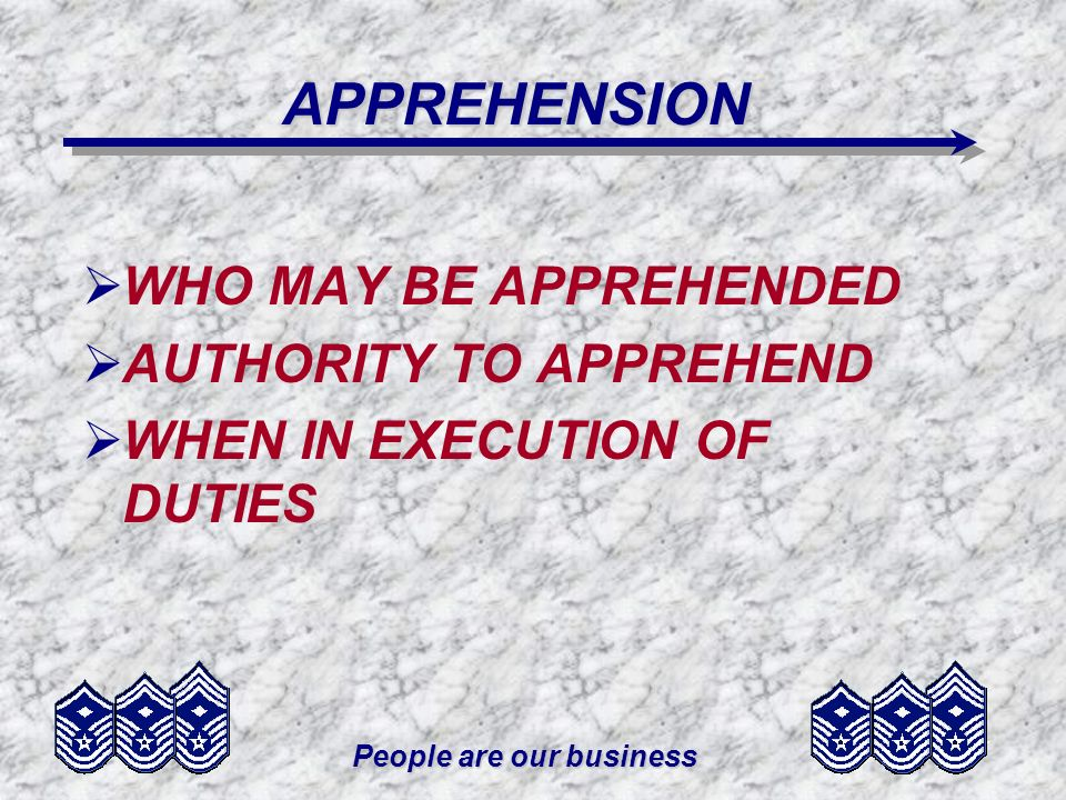 People are our business APPREHENSION WHO MAY BE APPREHENDED AUTHORITY TO APPREHEND WHEN IN EXECUTION OF DUTIES