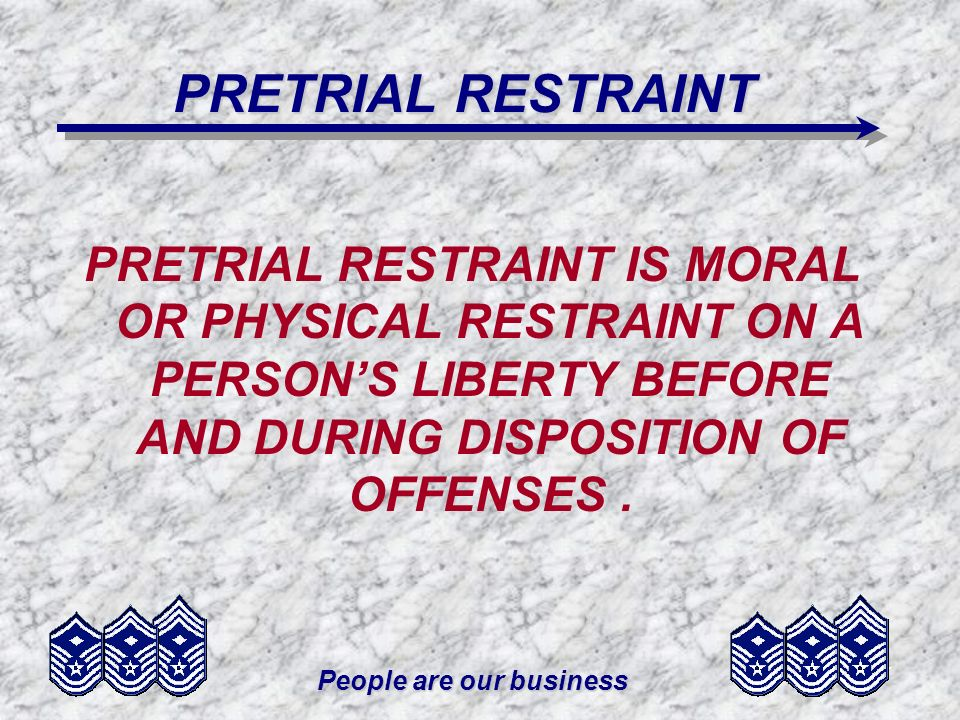 People are our business PRETRIAL RESTRAINT PRETRIAL RESTRAINT IS MORAL OR PHYSICAL RESTRAINT ON A PERSONS LIBERTY BEFORE AND DURING DISPOSITION OF OFF