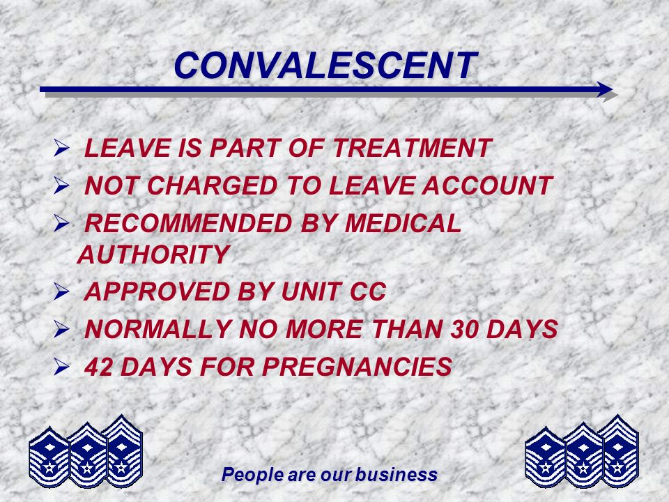 People are our business CONVALESCENT LEAVE IS PART OF TREATMENT NOT CHARGED TO LEAVE ACCOUNT RECOMMENDED BY MEDICAL AUTHORITY APPROVED BY UNIT CC NORM