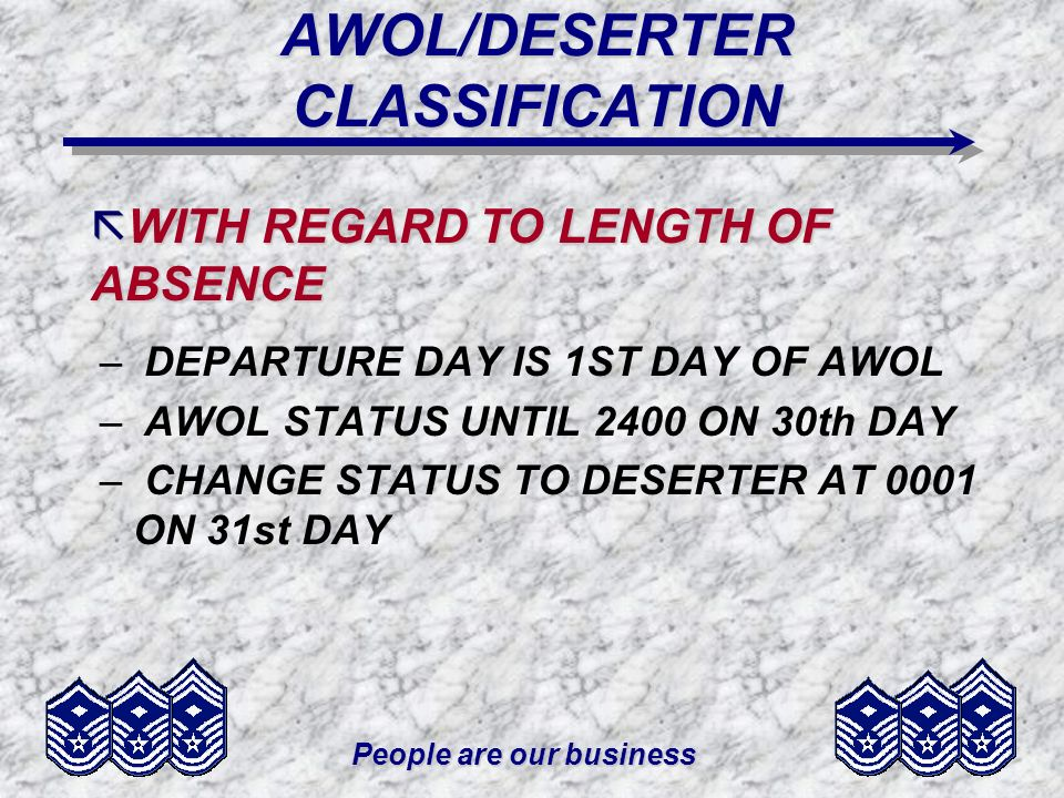 People are our business AWOL/DESERTER CLASSIFICATION – DEPARTURE DAY IS 1ST DAY OF AWOL – AWOL STATUS UNTIL 2400 ON 30th DAY – CHANGE STATUS TO DESERTER AT 0001 ON 31st DAY ã WITH REGARD TO LENGTH OF ABSENCE