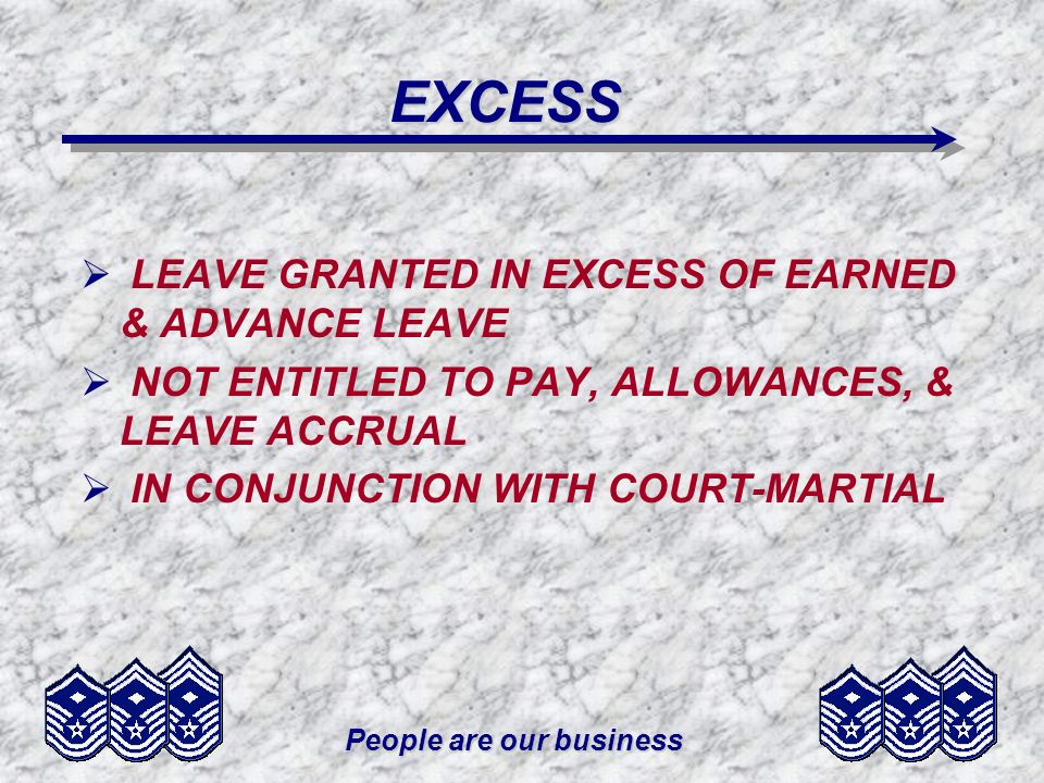 People are our business EXCESS LEAVE GRANTED IN EXCESS OF EARNED & ADVANCE LEAVE NOT ENTITLED TO PAY, ALLOWANCES, & LEAVE ACCRUAL IN CONJUNCTION WITH