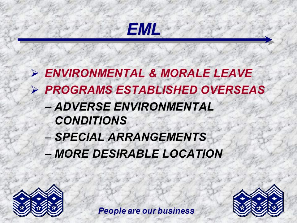 People are our business EML ENVIRONMENTAL & MORALE LEAVE PROGRAMS ESTABLISHED OVERSEAS –ADVERSE ENVIRONMENTAL CONDITIONS –SPECIAL ARRANGEMENTS –MORE D