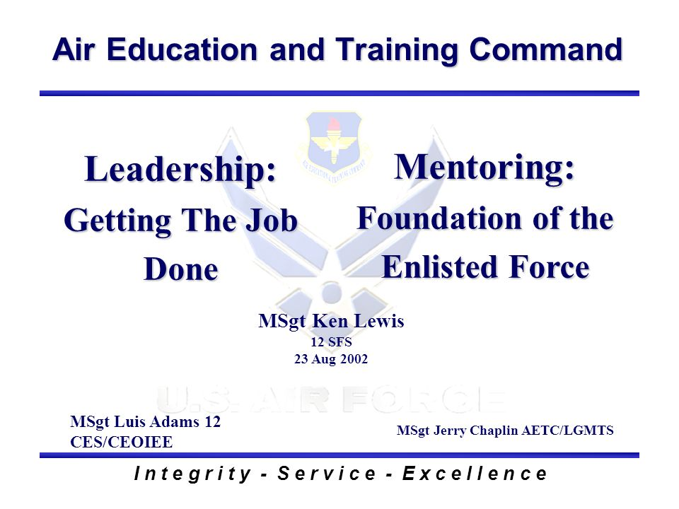 Air Education and Training Command I n t e g r i t y - S e r v i c e - E x c e l l e n c e Leadership: Getting The Job Done MSgt Luis Adams 12 CES/CEO