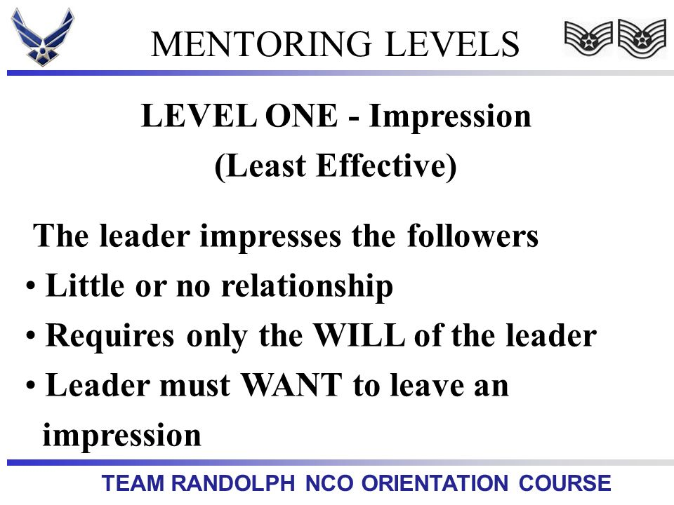 TEAM RANDOLPH NCO ORIENTATION COURSE MENTORING LEVELS LEVEL ONE - Impression (Least Effective) The leader impresses the followers Little or no relatio