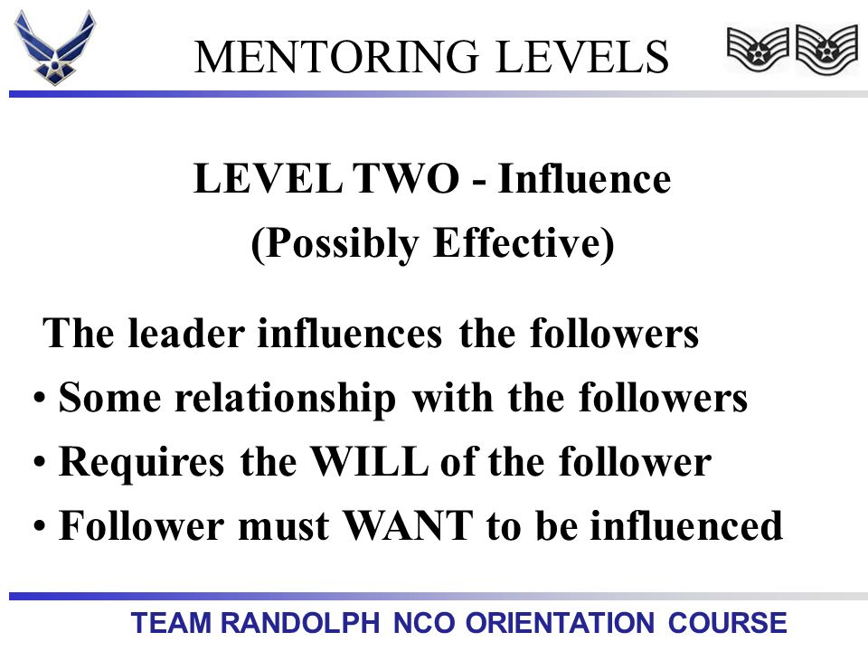 TEAM RANDOLPH NCO ORIENTATION COURSE MENTORING LEVELS LEVEL TWO - Influence (Possibly Effective) The leader influences the followers Some relationship