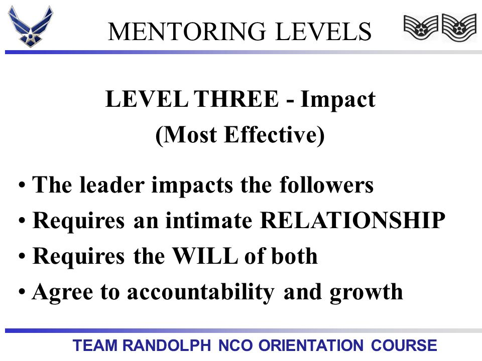 TEAM RANDOLPH NCO ORIENTATION COURSE MENTORING LEVELS LEVEL THREE - Impact (Most Effective) The leader impacts the followers Requires an intimate RELA