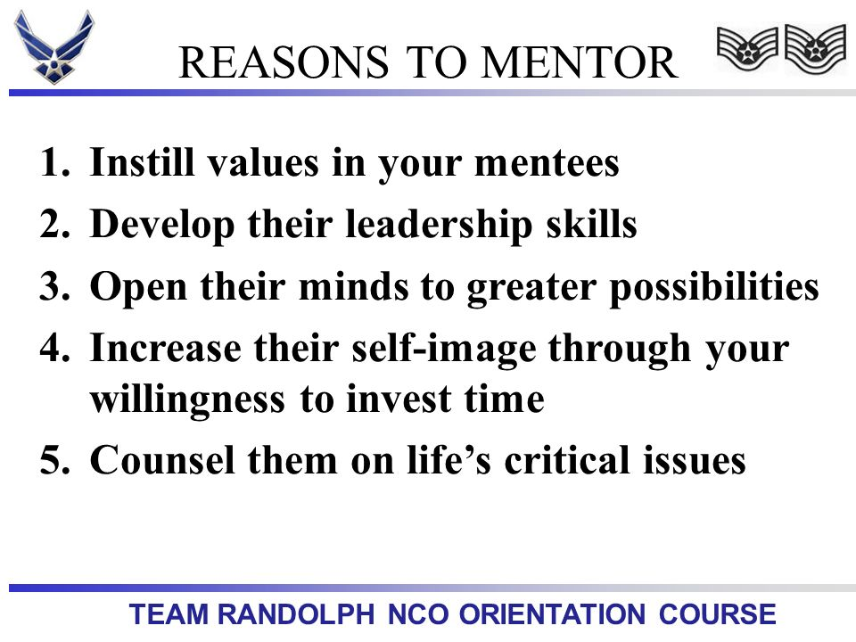 TEAM RANDOLPH NCO ORIENTATION COURSE 1.Instill values in your mentees 2.Develop their leadership skills 3.Open their minds to greater possibilities 4.