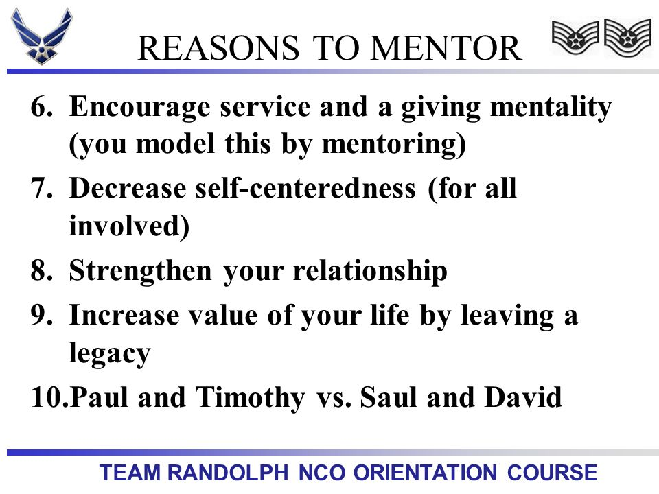 TEAM RANDOLPH NCO ORIENTATION COURSE 6.Encourage service and a giving mentality (you model this by mentoring) 7.Decrease self-centeredness (for all in