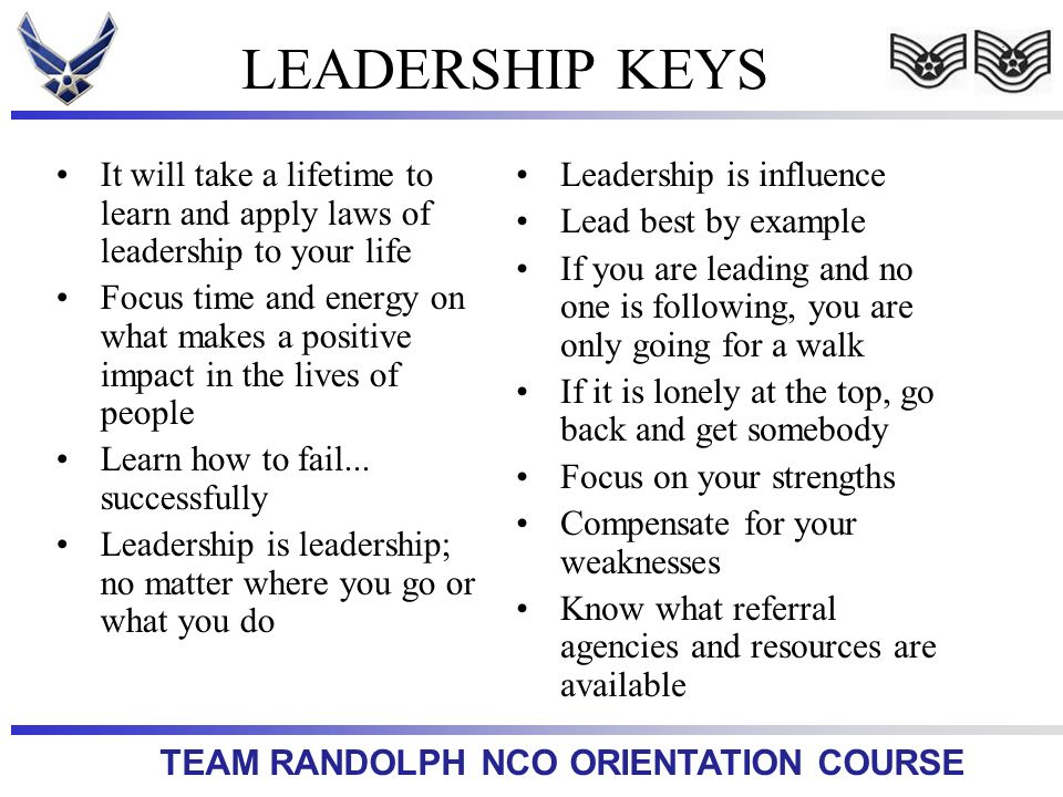TEAM RANDOLPH NCO ORIENTATION COURSE LEADERSHIP KEYS It will take a lifetime to learn and apply laws of leadership to your life Focus time and energy
