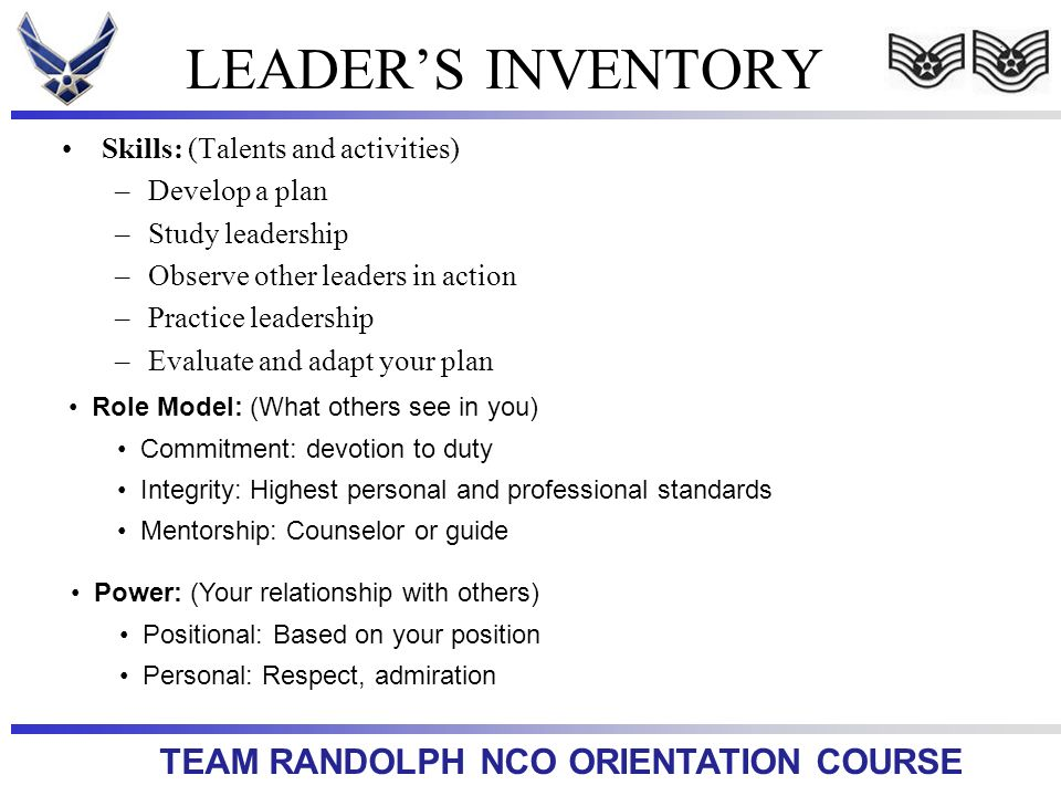 TEAM RANDOLPH NCO ORIENTATION COURSE LEADERS INVENTORY Skills: (Talents and activities) –Develop a plan –Study leadership –Observe other leaders in ac