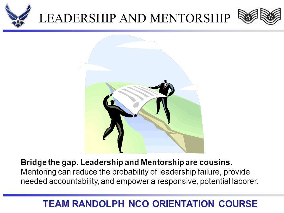 TEAM RANDOLPH NCO ORIENTATION COURSE LEADERSHIP AND MENTORSHIP Bridge the gap. Leadership and Mentorship are cousins. Mentoring can reduce the probabi