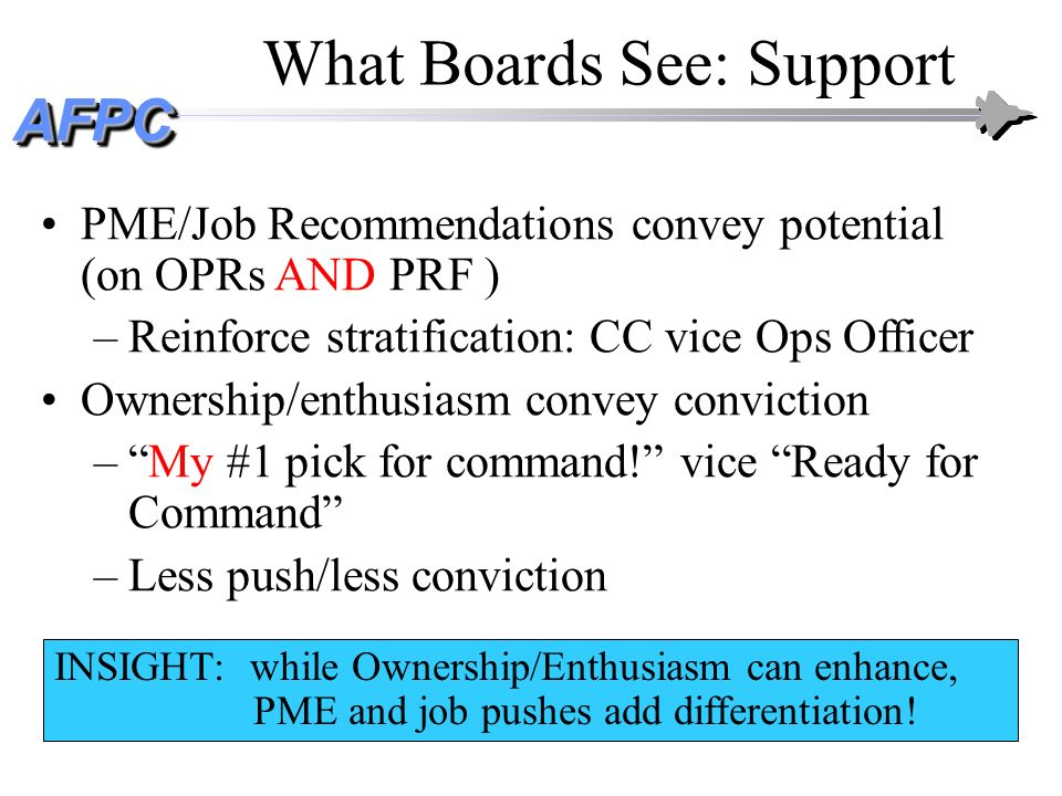 AFPCAFPC What Boards See: Support PME/Job Recommendations convey potential (on OPRs AND PRF ) –Reinforce stratification: CC vice Ops Officer Ownership
