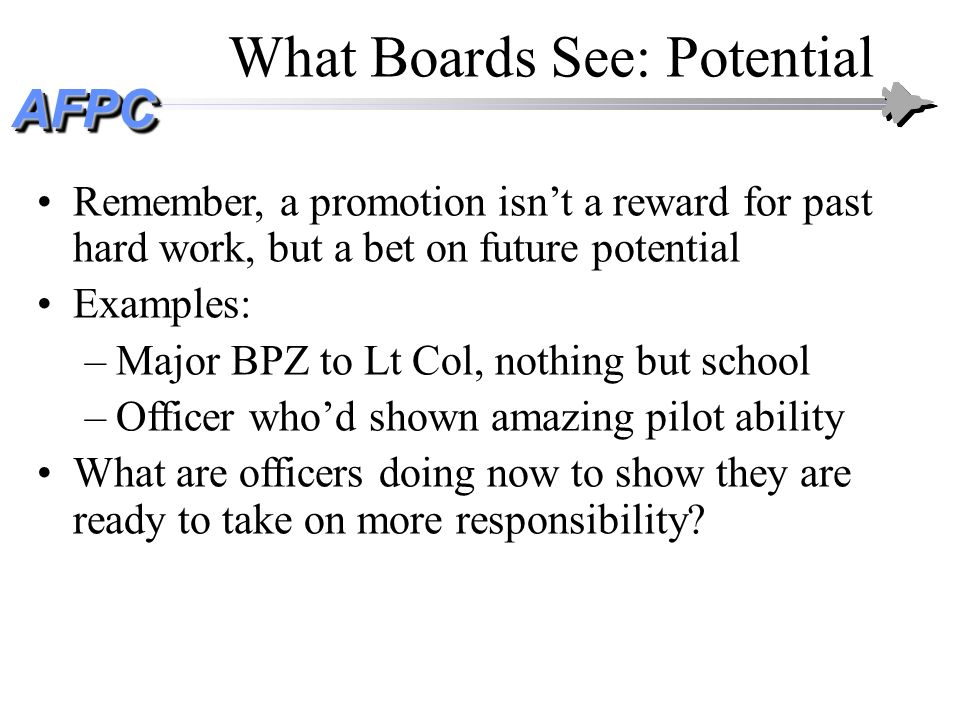 AFPCAFPC What Boards See: Potential Remember, a promotion isnt a reward for past hard work, but a bet on future potential Examples: –Major BPZ to Lt C