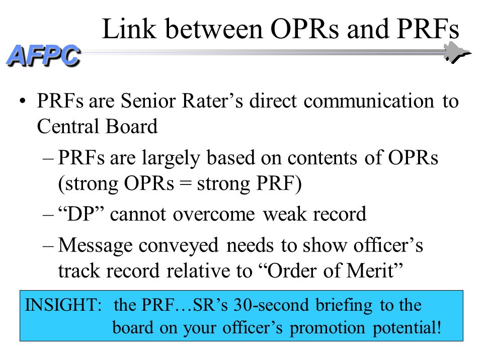 AFPCAFPC Link between OPRs and PRFs PRFs are Senior Raters direct communication to Central Board –PRFs are largely based on contents of OPRs (strong O