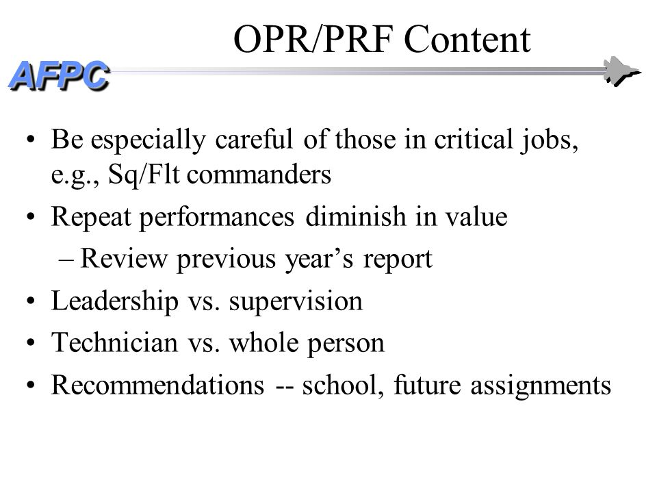 AFPCAFPC OPR/PRF Content Be especially careful of those in critical jobs, e.g., Sq/Flt commanders Repeat performances diminish in value –Review previo
