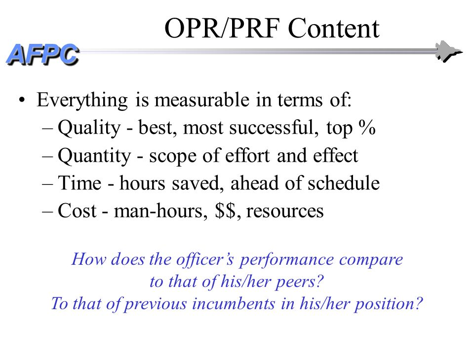 AFPCAFPC OPR/PRF Content Everything is measurable in terms of: –Quality - best, most successful, top % –Quantity - scope of effort and effect –Time -