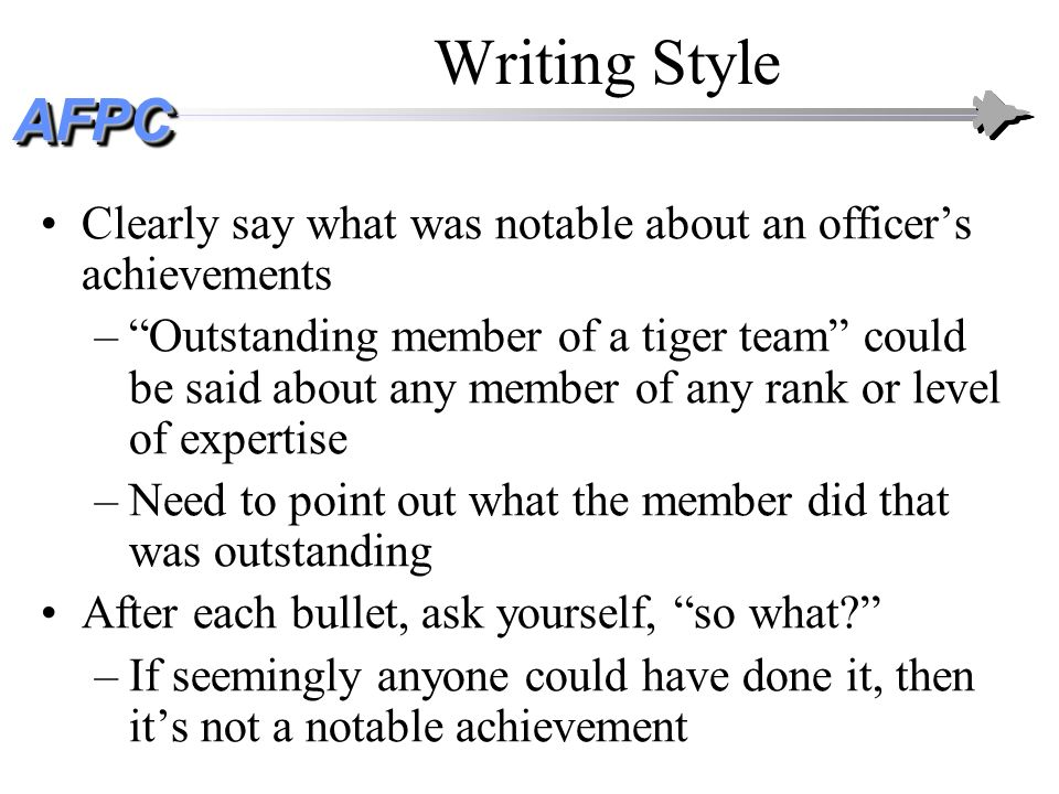 AFPCAFPC Writing Style Clearly say what was notable about an officers achievements –Outstanding member of a tiger team could be said about any member