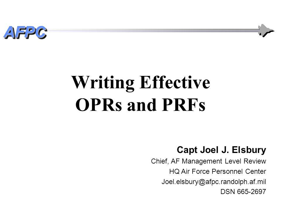 AFPCAFPC Writing Effective OPRs and PRFs Capt Joel J. Elsbury Chief, AF Management Level Review HQ Air Force Personnel Center Joel.elsbury@afpc.randol