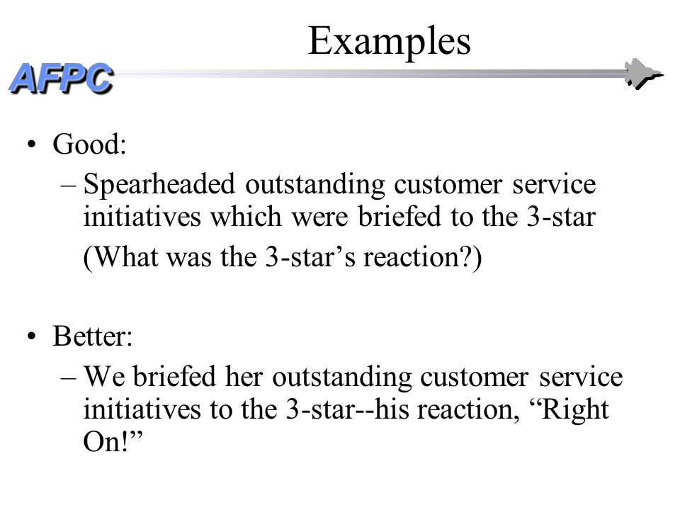 AFPCAFPC Examples Good: –Spearheaded outstanding customer service initiatives which were briefed to the 3-star (What was the 3-stars reaction?) Better