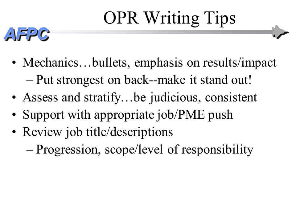 AFPCAFPC OPR Writing Tips Mechanics…bullets, emphasis on results/impact –Put strongest on back--make it stand out! Assess and stratify…be judicious, c