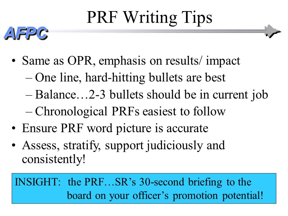AFPCAFPC PRF Writing Tips Same as OPR, emphasis on results/ impact –One line, hard-hitting bullets are best –Balance…2-3 bullets should be in current