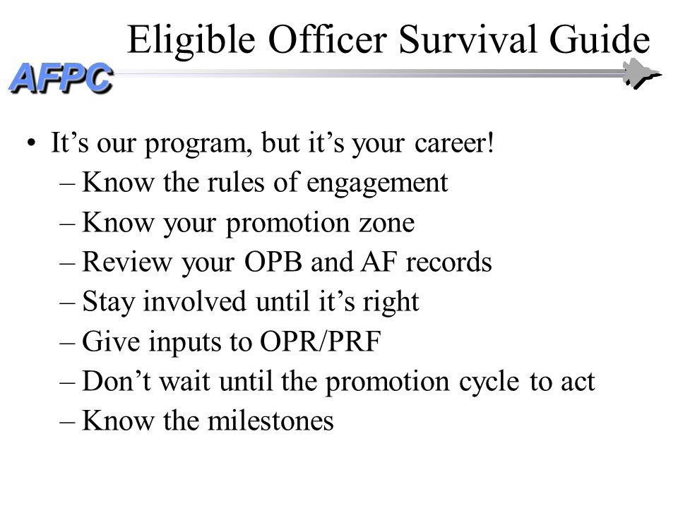 AFPCAFPC Eligible Officer Survival Guide Its our program, but its your career! –Know the rules of engagement –Know your promotion zone –Review your OP