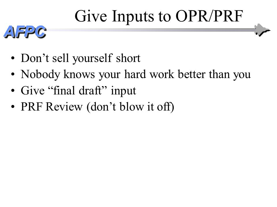 AFPCAFPC Give Inputs to OPR/PRF Dont sell yourself short Nobody knows your hard work better than you Give final draft input PRF Review (dont blow it o